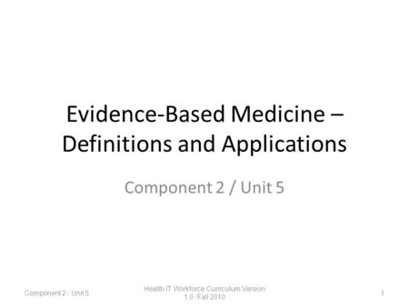 Evidence-Based Medicine – Definitions and Applications 1 Component 2 / Unit 5 Health IT Workforce Curriculum Version 1.0 /Fall 2010.