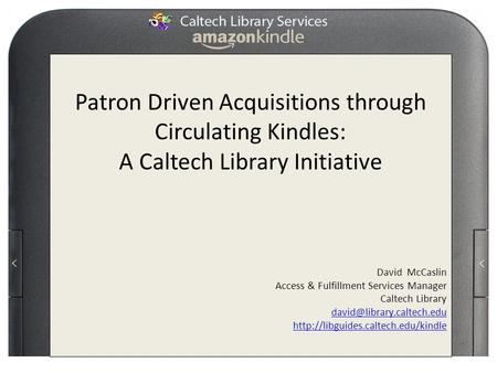 Patron Driven Acquisitions through Circulating Kindles: A Caltech Library Initiative David McCaslin Access & Fulfillment Services Manager Caltech Library.