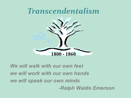 We will walk with our own feet we will work with our own hands we will speak our own minds -Ralph Waldo Emerson 1800 - 1860 Transcendentalism.