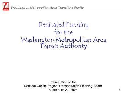 Washington Metropolitan Area Transit Authority 1 Presentation to the National Capital Region Transportation Planning Board September 21, 2005 Dedicated.