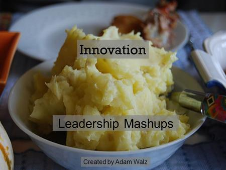 Leadership Mashups Innovation Created by Adam Walz.