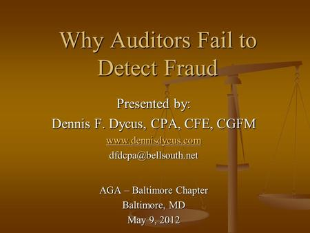 Why Auditors Fail to Detect Fraud Presented by: Dennis F. Dycus, CPA, CFE, CGFM  AGA – Baltimore Chapter Baltimore,