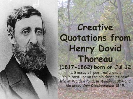 Creative Quotations from Henry David Thoreau (1817-1862) born on Jul 12 US essayist, poet, naturalist; He is best known for his description of life at.