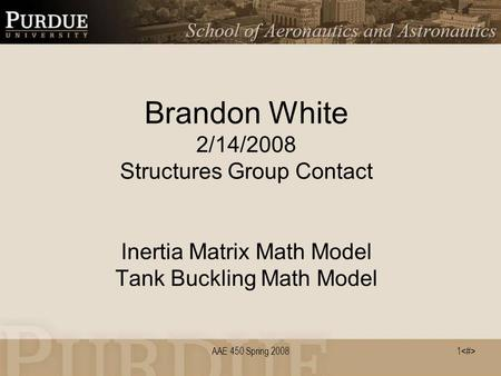 AAE 450 Spring 20081 Brandon White 2/14/2008 Structures Group Contact Inertia Matrix Math Model Tank Buckling Math Model.