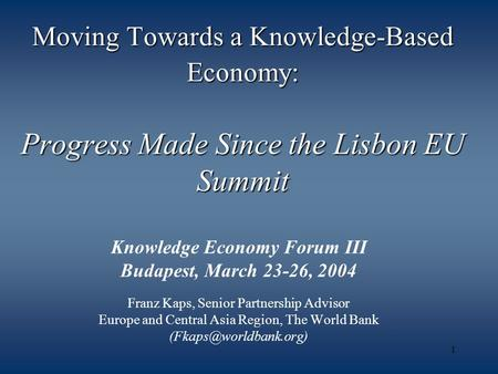 1 Moving Towards a Knowledge-Based Economy: Progress Made Since the Lisbon EU Summit Knowledge Economy Forum III Budapest, March 23-26, 2004 Franz Kaps,