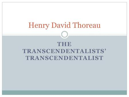 THE TRANSCENDENTALISTS' TRANSCENDENTALIST Henry David Thoreau.