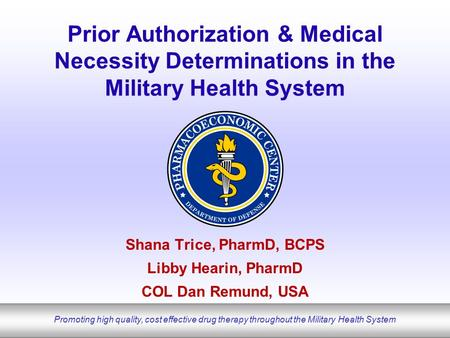 Promoting high quality, cost effective drug therapy throughout the Military Health System Prior Authorization & Medical Necessity Determinations in the.