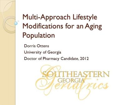 Multi-Approach Lifestyle Modifications for an Aging Population Dorris Ottens University of Georgia Doctor of Pharmacy Candidate, 2012.