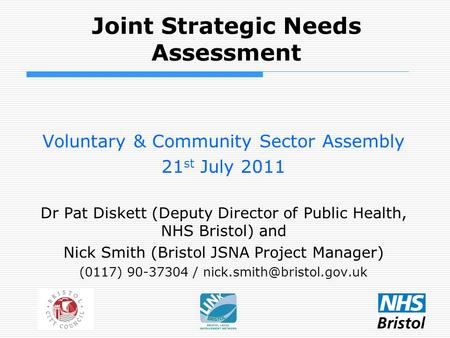 Joint Strategic Needs Assessment Voluntary & Community Sector Assembly 21 st July 2011 Dr Pat Diskett (Deputy Director of Public Health, NHS Bristol) and.