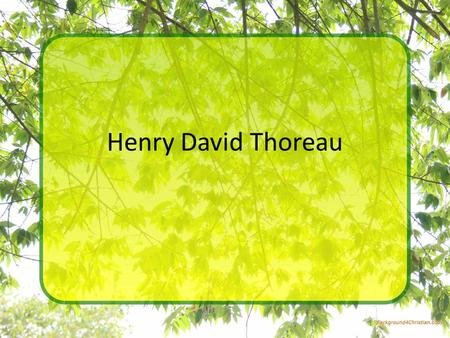 Henry David Thoreau. Just the facts Born July 12, 1817 Died May 6, 1862 Birthplace: Concord Massachusettes Formal education: Harvard Cause of death: Tuberculosis.