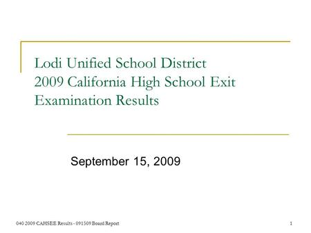 040 2009 CAHSEE Results - 091509 Board Report 1 Lodi Unified School District 2009 California High School Exit Examination Results September 15, 2009.