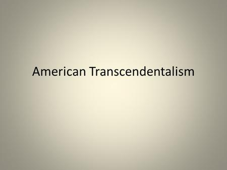 American Transcendentalism. The Transcendentalists: True Reality is Spiritual These people believed that to find the truth about God, the universe, and.