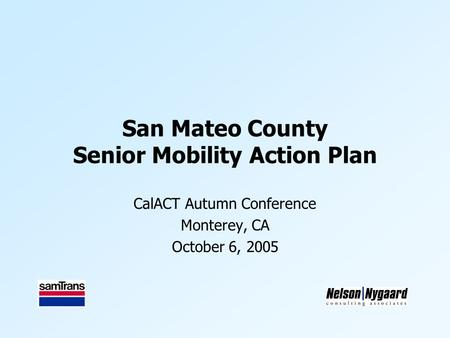 San Mateo County Senior Mobility Action Plan CalACT Autumn Conference Monterey, CA October 6, 2005.