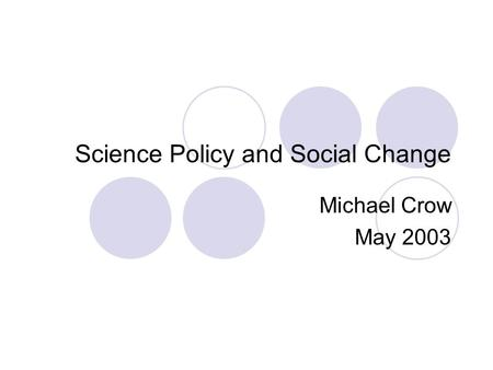 Science Policy and Social Change Michael Crow May 2003.