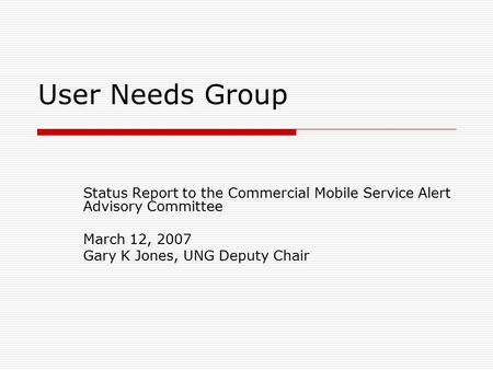 User Needs Group Status Report to the Commercial Mobile Service Alert Advisory Committee March 12, 2007 Gary K Jones, UNG Deputy Chair.