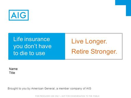 FOR PRODUCER USE ONLY – NOT FOR DISSEMENATION TO THE PUBLIC Brought to you by American General, a member company of AIG Name Title Live Longer. Retire.