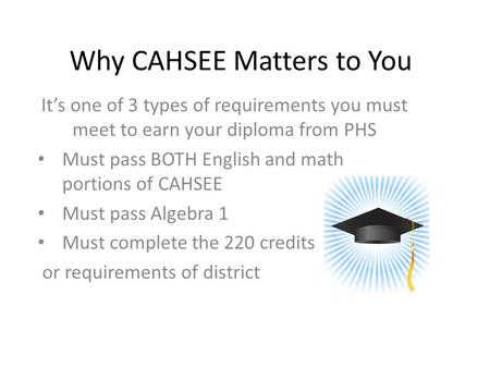 Why CAHSEE Matters to You It's one of 3 types of requirements you must meet to earn your diploma from PHS Must pass BOTH English and math portions of CAHSEE.