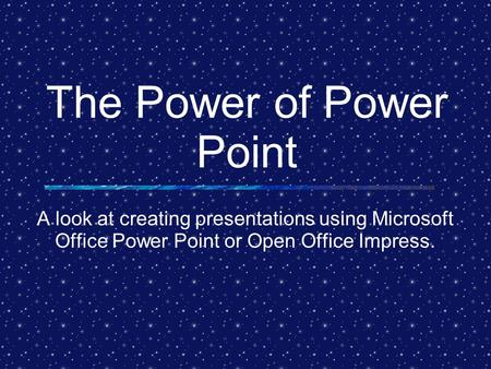 The Power of Power Point A look at creating presentations using Microsoft Office Power Point or Open Office Impress.