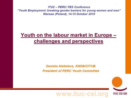 "Www.ituc-csi.org ITUC – PERC/ FES Conference ""Youth Employment: breaking gender barriers for young women and men"" Warsaw (Poland), 14-15 October 2010 Youth."