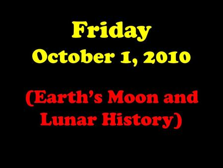 Friday October 1, 2010 (Earth's Moon and Lunar History)