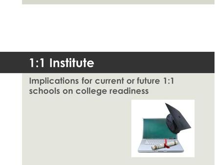 1:1 Institute Implications for current or future 1:1 schools on college readiness.