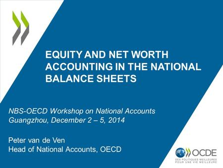 EQUITY AND NET WORTH ACCOUNTING IN THE NATIONAL BALANCE SHEETS Peter van de Ven Head of National Accounts, OECD NBS-OECD Workshop on National Accounts.