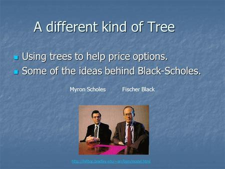A different kind of Tree Using trees to help price options. Using trees to help price options. Some of the ideas behind Black-Scholes. Some of the ideas.