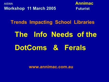 Trends Impacting School Libraries The Info Needs of the DotComs & Ferals www.annimac.com.au AISWA Annimac Workshop 11 March 2005 Futurist.
