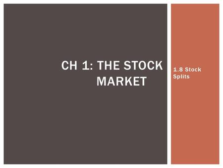 1.8 Stock Splits CH 1: THE STOCK MARKET.  When a stock splits, a corporation changes the number of outstanding shares while at the same time adjust the.