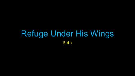 "Refuge Under His Wings Ruth. Ruth Introduction ""In the days when the judges ruled"" Good examples in Judges are iffy at best."