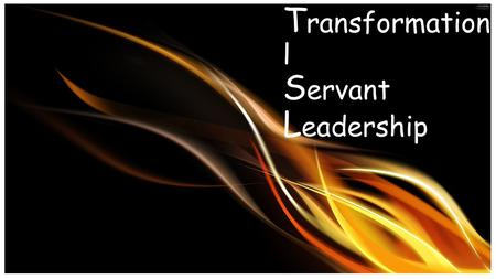 T ransformationa l S ervant L eadership. What is a transformation al servant leader …..and how do I become one?