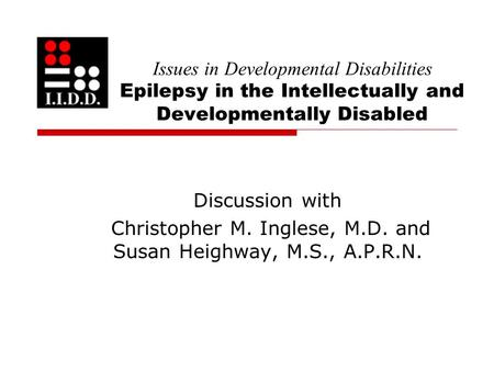 Issues in Developmental Disabilities Epilepsy in the Intellectually and Developmentally Disabled Discussion with Christopher M. Inglese, M.D. and Susan.