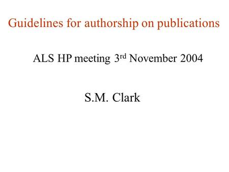 Guidelines for authorship on publications ALS HP meeting 3 rd November 2004 S.M. Clark.