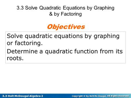 3.3 Holt McDougal Algebra 2 Solve quadratic equations by graphing or factoring. Determine a quadratic function from its roots. Objectives 3.3 Solve Quadratic.