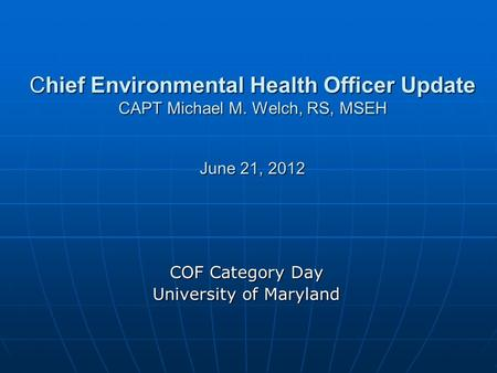 Chief Environmental Health Officer Update CAPT Michael M. Welch, RS, MSEH June 21, 2012 COF Category Day University of Maryland.