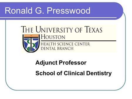 Adjunct Professor School of Clinical Dentistry Ronald G. Presswood.