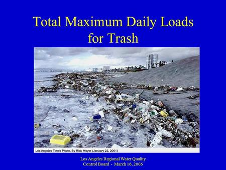 Los Angeles Regional Water Quality Control Board - March 16, 2006 Total Maximum Daily Loads for Trash.