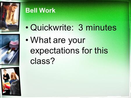 Bell Work Quickwrite: 3 minutes What are your expectations for this class?