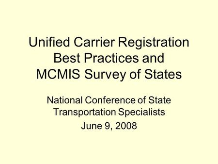 Unified Carrier Registration Best Practices and MCMIS Survey of States National Conference of State Transportation Specialists June 9, 2008.