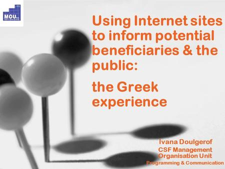 Using Internet sites to inform potential beneficiaries & the public: the Greek experience Ivana Doulgerof CSF Management Organisation Unit Programming.