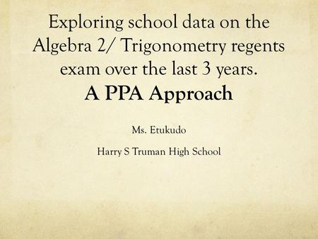 Exploring school data on the Algebra 2/ Trigonometry regents exam over the last 3 years. A PPA Approach Ms. Etukudo Harry S Truman High School.