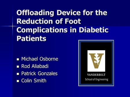 Offloading Device for the Reduction of Foot Complications in Diabetic Patients Michael Osborne Michael Osborne Rod Aliabadi Rod Aliabadi Patrick Gonzales.