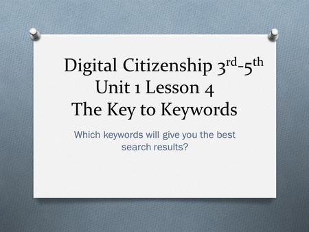 Digital Citizenship 3 rd -5 th Unit 1 Lesson 4 The Key to Keywords Which keywords will give you the best search results?