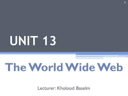 1 UNIT 13 The World Wide Web Lecturer: Kholood Baselm.
