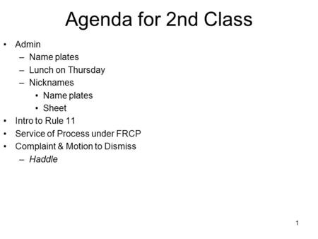 1 Agenda for 2nd Class Admin –Name plates –Lunch on Thursday –Nicknames Name plates Sheet Intro to Rule 11 Service of Process under FRCP Complaint & Motion.