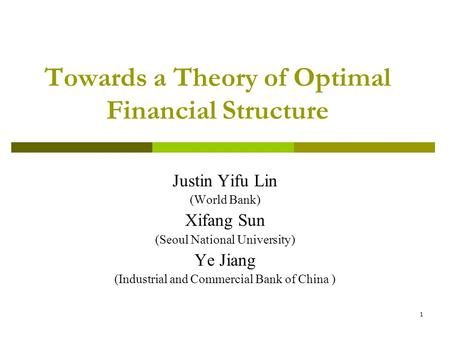 1 Towards a Theory of Optimal Financial Structure Justin Yifu Lin (World Bank) Xifang Sun (Seoul National University) Ye Jiang (Industrial and Commercial.