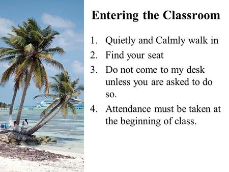 1.Quietly and Calmly walk in 2.Find your seat 3.Do not come to my desk unless you are asked to do so. 4.Attendance must be taken at the beginning of class.
