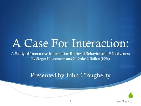  A Case For Interaction: A Study of Interactive Information Retrieval Behavior and Effectiveness By Jürgen Koenemann and Nicholas J. Belkin (1996) John.