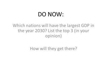 DO NOW: Which nations will have the largest GDP in the year 2030? List the top 3 (in your opinion) How will they get there?