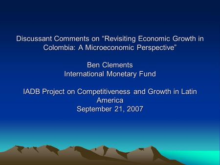 "Discussant Comments on ""Revisiting Economic Growth in Colombia: A Microeconomic Perspective"" Ben Clements International Monetary Fund IADB Project on Competitiveness."